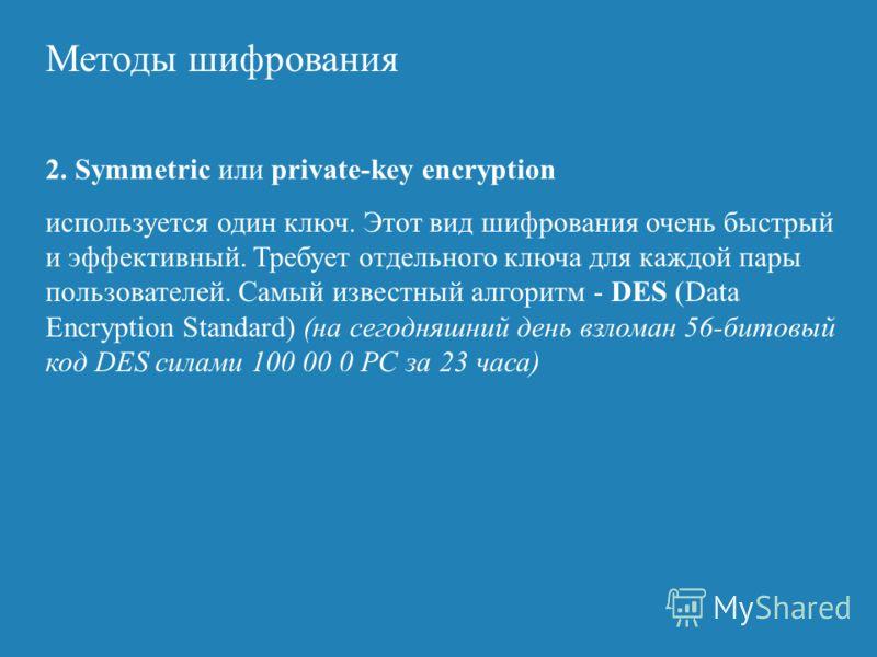 Методы шифрования 2. Symmetric или private-key encryption используется один ключ. Этот вид шифрования очень быстрый и эффективный. Требует отдельного ключа для каждой пары пользователей. Самый известный алгоритм - DES (Data Encryption Standard) (на с