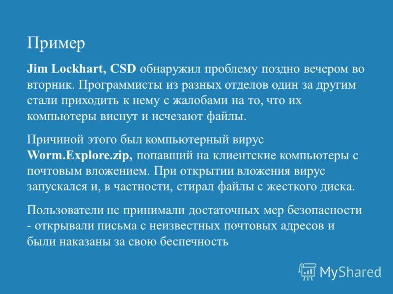 Пример Jim Lockhart, CSD обнаружил проблему поздно вечером во вторник. Программисты из разных отделов один за другим стали приходить к нему с жалобами на то, что их компьютеры виснут и исчезают файлы. Причиной этого был компьютерный вирус Worm.Explor