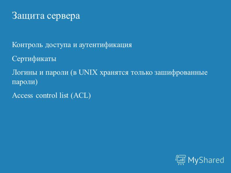 Защита сервера Контроль доступа и аутентификация Сертификаты Логины и пароли (в UNIX хранятся только зашифрованные пароли) Access control list (ACL)