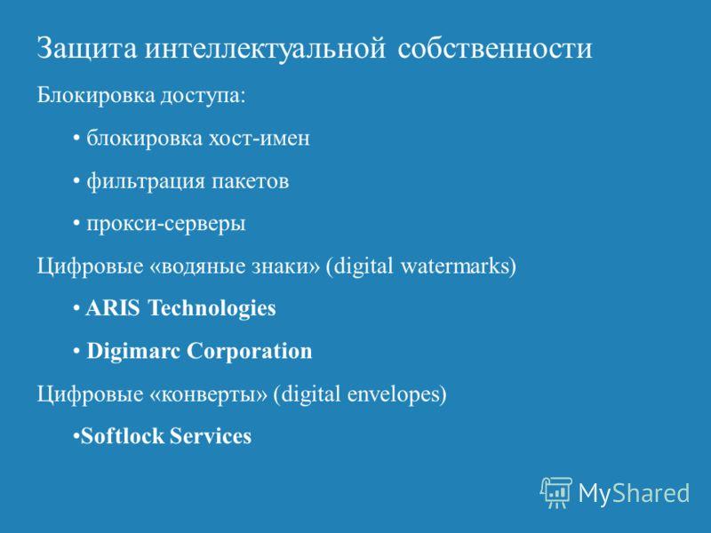 Защита интеллектуальной собственности Блокировка доступа: блокировка хост-имен фильтрация пакетов прокси-серверы Цифровые «водяные знаки» (digital watermarks) ARIS Technologies Digimarc Corporation Цифровые «конверты» (digital envelopes) Softlock Ser