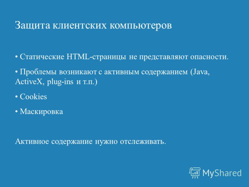 Защита клиентских компьютеров Статические HTML-страницы не представляют опасности. Проблемы возникают с активным содержанием (Java, ActiveX, plug-ins и т.п.) Cookies Маскировка Активное содержание нужно отслеживать.