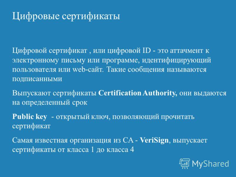 Цифровые сертификаты Цифровой сертификат, или цифровой ID - это аттачмент к электронному письму или программе, идентифицирующий пользователя или web-сайт. Такие сообщения называются подписанными Выпускают сертификаты Certification Authority, они выда
