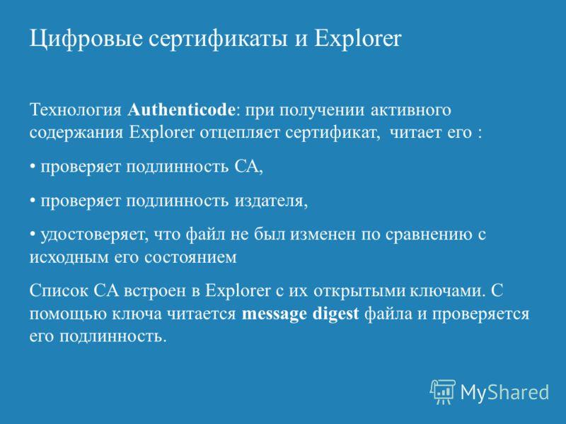 Цифровые сертификаты и Explorer Технология Authenticode: при получении активного содержания Explorer отцепляет сертификат, читает его : проверяет подлинность СА, проверяет подлинность издателя, удостоверяет, что файл не был изменен по сравнению с исх