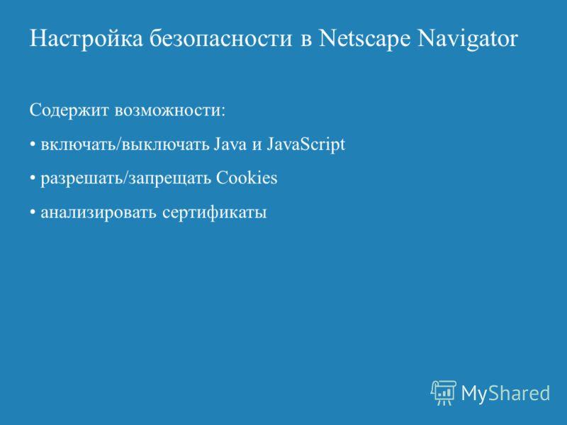 Настройка безопасности в Netscape Navigator Содержит возможности: включать/выключать Java и JavaScript разрешать/запрещать Cookies анализировать сертификаты