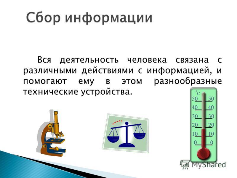 Сбор информации Сбор информации Вся деятельность человека связана с различными действиями с информацией, и помогают ему в этом разнообразные технические устройства.