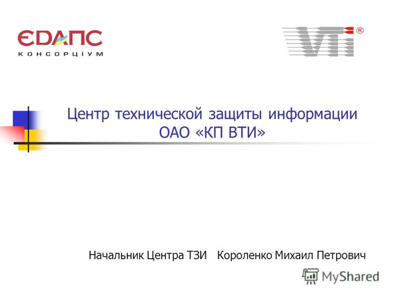 Центр технической защиты информации ОАО «КП ВТИ» Начальник Центра ТЗИ Короленко Михаил Петрович