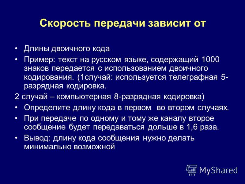 Скорость передачи зависит от Длины двоичного кода Пример: текст на русском языке, содержащий 1000 знаков передается с использованием двоичного кодирования. (1случай: используется телеграфная 5- разрядная кодировка. 2 случай – компьютерная 8-разрядная
