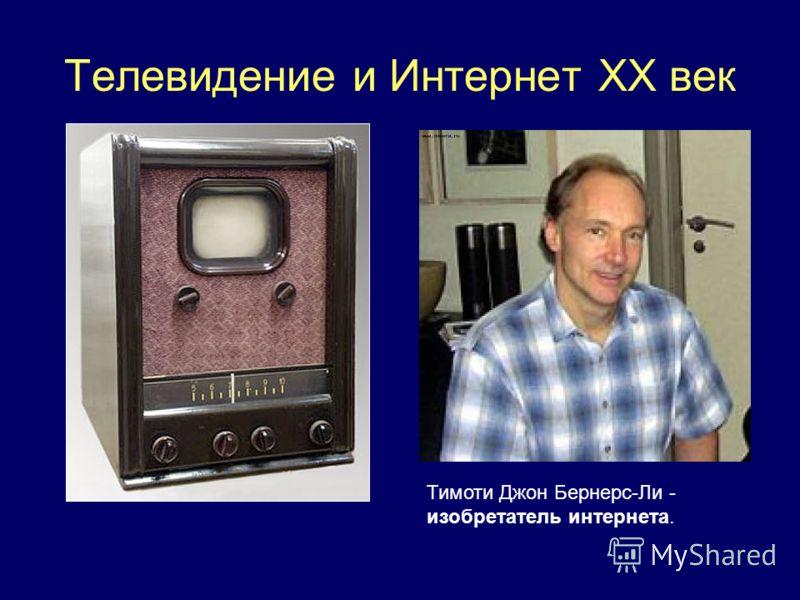 Телевидение и Интернет ХХ век Тимоти Джон Бернерс-Ли - изобретатель интернета.