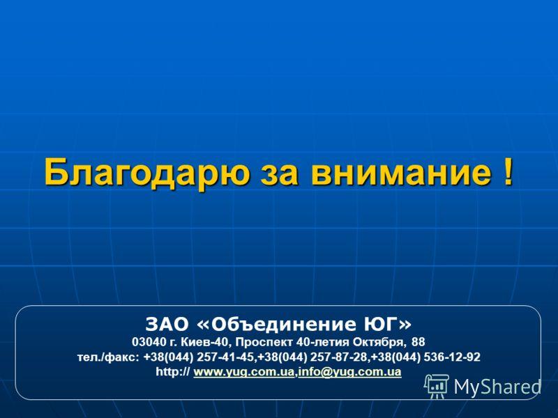 Благодарю за внимание ! ЗАО «Объединение ЮГ» 03040 г. Киев-40, Проспект 40-летия Октября, 88 тел./факс: +38(044) 257-41-45,+38(044) 257-87-28,+38(044) 536-12-92 http:// www.yug.com.ua,info@yug.com.uawww.yug.com.uainfo@yug.com.ua