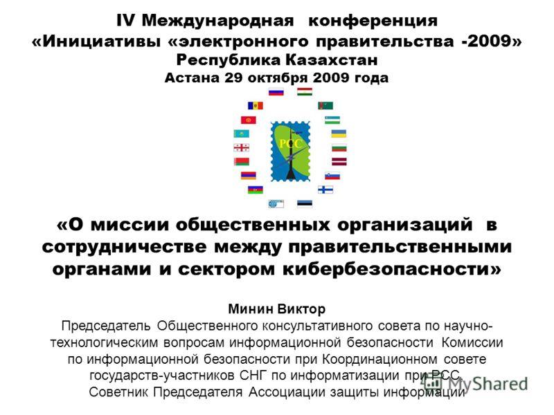 IV Международная конференция «Инициативы «электронного правительства -2009» Республика Казахстан Астана 29 октября 2009 года «О миссии общественных организаций в сотрудничестве между правительственными органами и сектором кибербезопасности» Минин Вик