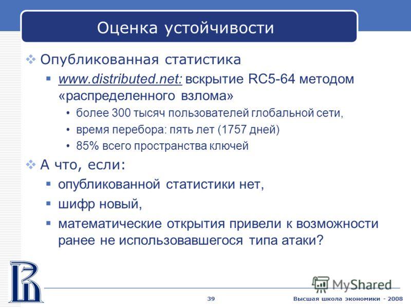 Высшая школа экономики - 200839 Оценка устойчивости Опубликованная статистика www.distributed.net: вскрытие RC5-64 методом «распределенного взлома» более 300 тысяч пользователей глобальной сети, время перебора: пять лет (1757 дней) 85% всего простран