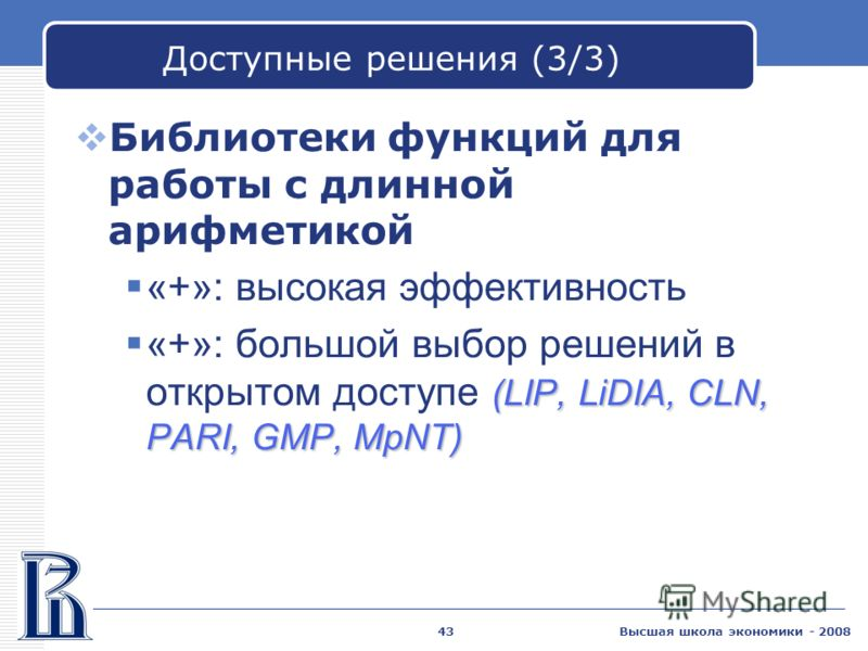 Высшая школа экономики - 200843 Доступные решения (3/3) Библиотеки функций для работы с длинной арифметикой «+»: высокая эффективность (LIP, LiDIA, CLN, PARI, GMP, MpNT) «+»: большой выбор решений в открытом доступе (LIP, LiDIA, CLN, PARI, GMP, MpNT)