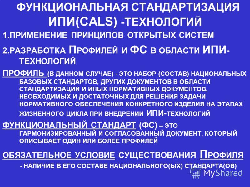 ФУНКЦИОНАЛЬНАЯ СТАНДАРТИЗАЦИЯ ИПИ(CALS) -ТЕХНОЛОГИЙ 1.ПРИМЕНЕНИЕ ПРИНЦИПОВ ОТКРЫТЫХ СИСТЕМ 2.РАЗРАБОТКА П РОФИЛЕЙ И ФС В ОБЛАСТИ ИПИ - ТЕХНОЛОГИЙ ПРОФИЛЬ (В ДАННОМ СЛУЧАЕ) - ЭТО НАБОР (СОСТАВ) НАЦИОНАЛЬНЫХ БАЗОВЫХ СТАНДАРТОВ, ДРУГИХ ДОКУМЕНТОВ В ОБЛА