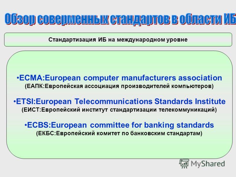 Стандартизация ИБ на международном уровне ECMA:European computer manufacturers association (ЕАПК:Европейская ассоциация производителей компьютеров) ETSI:European Telecommunications Standards Institute (ЕИСТ:Европейский институт стандартизации телеком