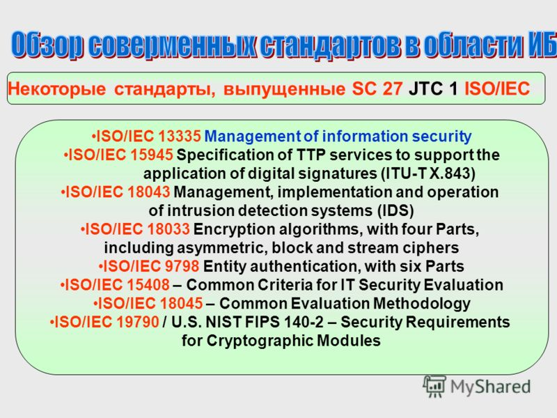 Некоторые стандарты, выпущенные SC 27 JTC 1 ISO/IEC ISO/IEC 13335 Management of information security ISO/IEC 15945 Specification of TTP services to support the application of digital signatures (ITU-T X.843) ISO/IEC 18043 Management, implementation a