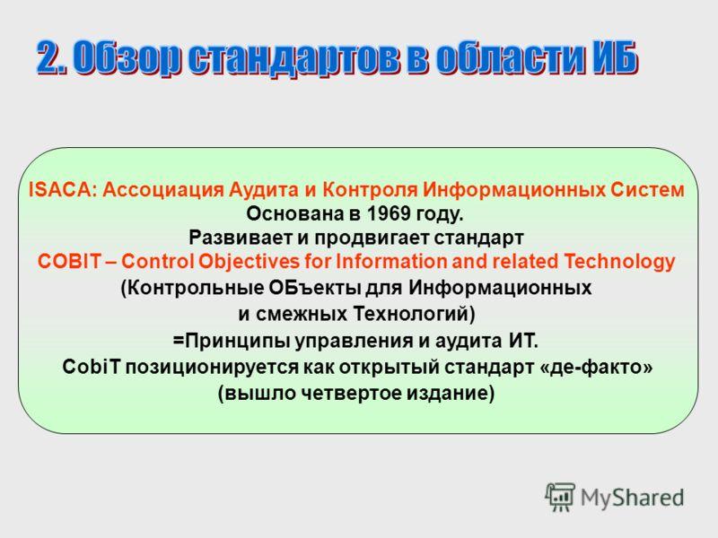 ISACA: Ассоциация Аудита и Контроля Информационных Систем Основана в 1969 году. Развивает и продвигает стандарт COBIT – Control Objectives for Information and related Technology (Контрольные ОБъекты для Информационных и смежных Технологий) =Принципы