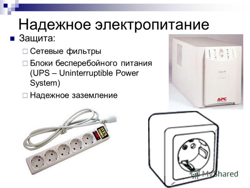 Надежное электропитание Защита: Сетевые фильтры Блоки бесперебойного питания (UPS – Uninterruptible Power System) Надежное заземление