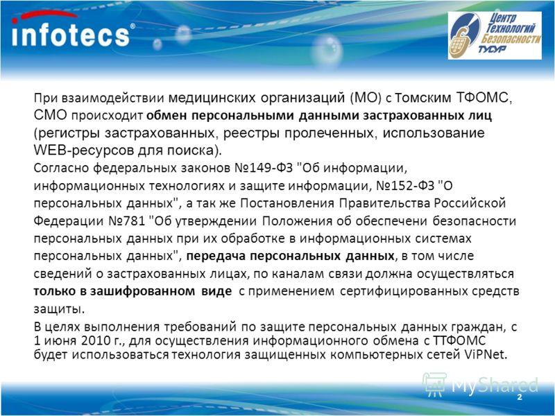Технология ViPNet При взаимодействии медицинских организаций ( МО ) с Т омским ТФОМС, СМО происходит обмен персональными данными застрахованных лиц ( регистры застрахованных, реестры пролеченных, использование WEB-ресурсов для поиска). Согласно федер