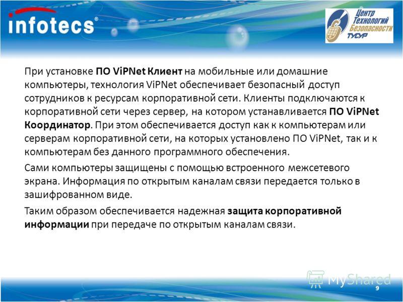 Технология ViPNet При установке ПО ViPNet Клиент на мобильные или домашние компьютеры, технология ViPNet обеспечивает безопасный доступ сотрудников к ресурсам корпоративной сети. Клиенты подключаются к корпоративной сети через сервер, на котором уста