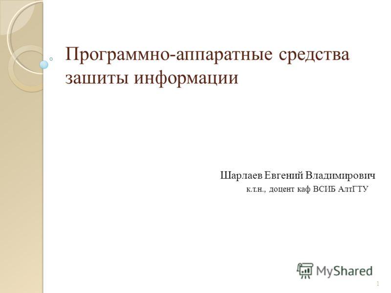 Программно-аппаратные средства зашиты информации Шарлаев Евгений Владимирович к.т.н., доцент каф ВСИБ АлтГТУ 1