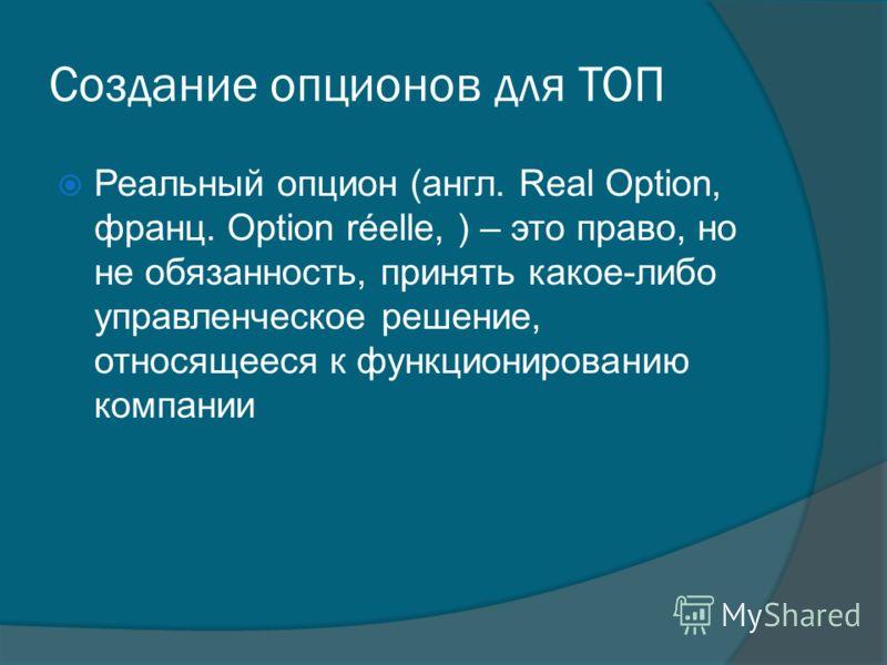 Создание опционов для ТОП Реальный опцион (англ. Real Option, франц. Option réelle, ) – это право, но не обязанность, принять какое-либо управленческое решение, относящееся к функционированию компании