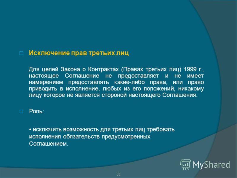 Исключение прав третьих лиц Для целей Закона о Контрактах (Правах третьих лиц) 1999 г., настоящее Соглашение не предоставляет и не имеет намерением предоставлять какие-либо права, или право приводить в исполнение, любых из его положений, никакому лиц