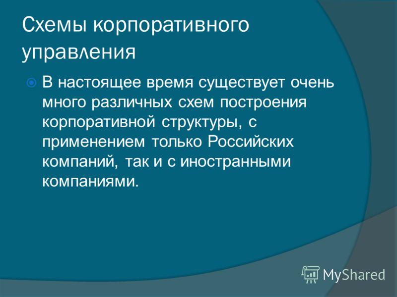 Схемы корпоративного управления В настоящее время существует очень много различных схем построения корпоративной структуры, с применением только Российских компаний, так и с иностранными компаниями.