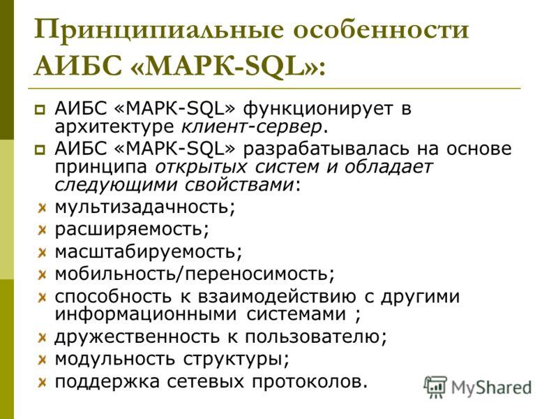 Принципиальные особенности АИБС «МАРК-SQL»: АИБС «МАРК-SQL» функционирует в архитектуре клиент-сервер. АИБС «МАРК-SQL» разрабатывалась на основе принципа открытых систем и обладает следующими свойствами: мультизадачность; расширяемость; масштабируемо