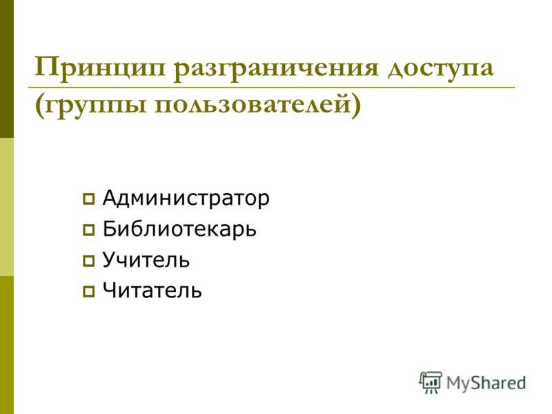 Принцип разграничения доступа (группы пользователей) Администратор Библиотекарь Учитель Читатель