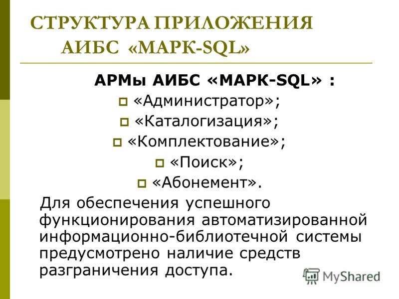 СТРУКТУРА ПРИЛОЖЕНИЯ АИБС «МАРК-SQL» АРМы АИБС «МАРК-SQL» : «Администратор»; «Каталогизация»; «Комплектование»; «Поиск»; «Абонемент». Для обеспечения успешного функционирования автоматизированной информационно-библиотечной системы предусмотрено налич