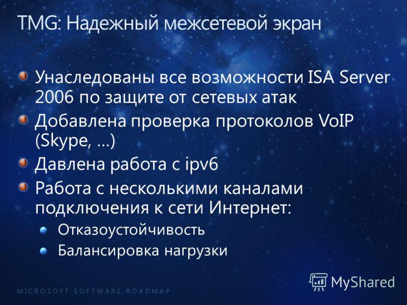 M I C R O S O F T S O F T W A R E R O A D M A P Унаследованы все возможности ISA Server 2006 по защите от сетевых атак Добавлена проверка протоколов VoIP (Skype, …) Давлена работа с ipv6 Работа с несколькими каналами подключения к сети Интернет: Отка