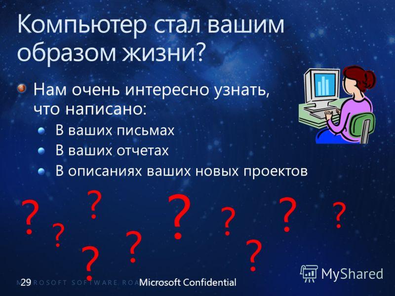 Нам очень интересно узнать, что написано: В ваших письмах В ваших отчетах В описаниях ваших новых проектов 29Microsoft Confidential ? ? ? ? ? ? ? ? ? ?