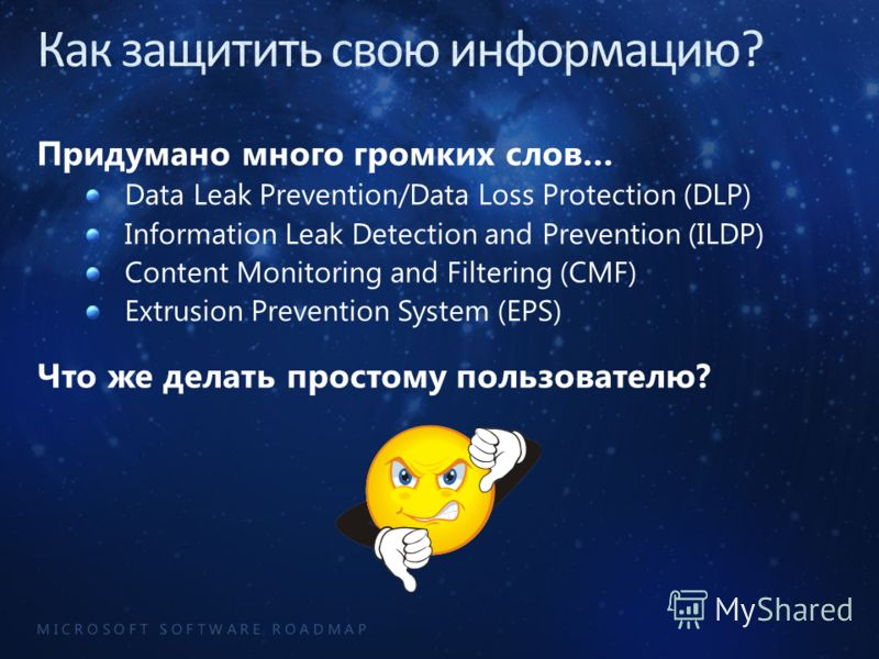 M I C R O S O F T S O F T W A R E R O A D M A P Придумано много громких слов… Data Leak Prevention/Data Loss Protection (DLP) Information Leak Detection and Prevention (ILDP) Content Monitoring and Filtering (CMF) Extrusion Prevention System (EPS) Чт