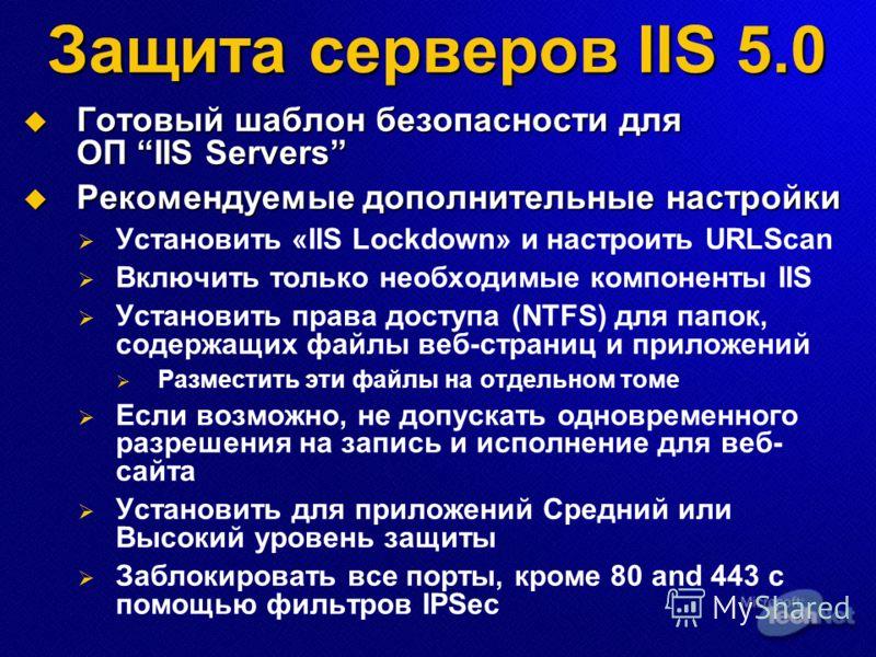 Защита серверов IIS 5.0 Готовый шаблон безопасности для ОП IIS Servers Готовый шаблон безопасности для ОП IIS Servers Рекомендуемые дополнительные настройки Рекомендуемые дополнительные настройки Установить «IIS Lockdown» и настроить URLScan Включить