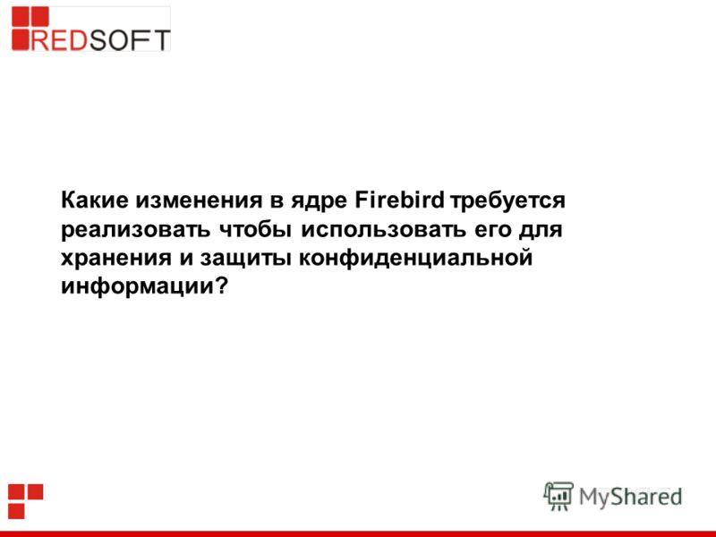 Какие изменения в ядре Firebird требуется реализовать чтобы использовать его для хранения и защиты конфиденциальной информации?