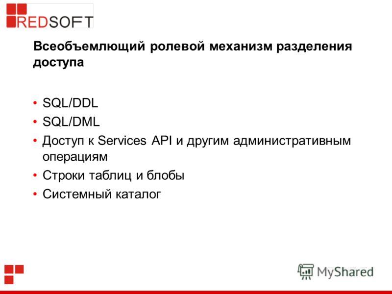 Всеобъемлющий ролевой механизм разделения доступа SQL/DDL SQL/DML Доступ к Services API и другим административным операциям Строки таблиц и блобы Системный каталог