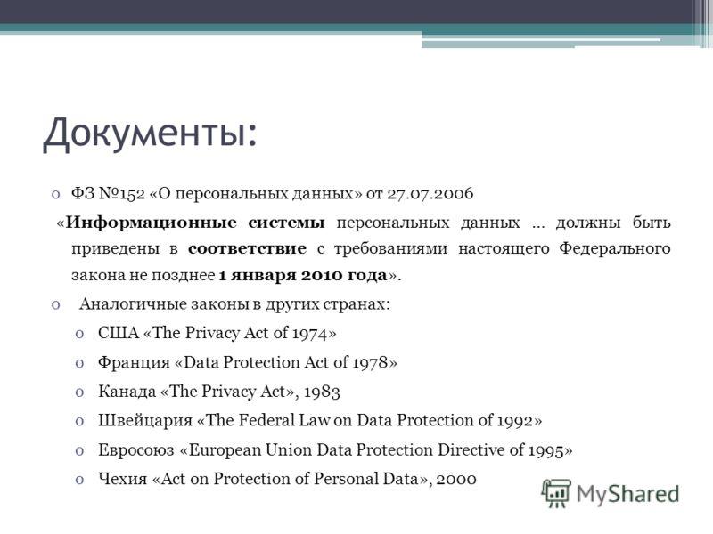 Документы: oФЗ 152 «О персональных данных» от 27.07.2006 «Информационные системы персональных данных … должны быть приведены в соответствие с требованиями настоящего Федерального закона не позднее 1 января 2010 года». o Аналогичные законы в других ст