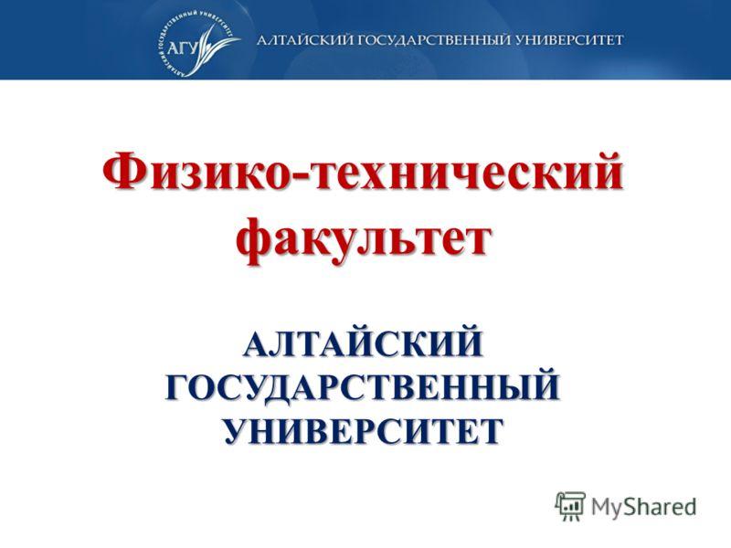 Физико-технический факультет АЛТАЙСКИЙ ГОСУДАРСТВЕННЫЙ УНИВЕРСИТЕТ