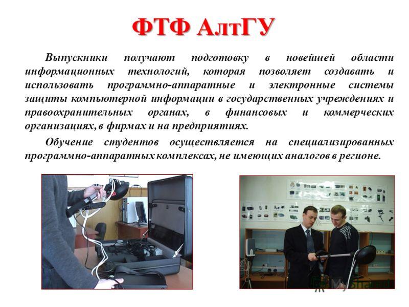 ФТФ АлтГУ Выпускники получают подготовку в новейшей области информационных технологий, которая позволяет создавать и использовать программно-аппаратные и электронные системы защиты компьютерной информации в государственных учреждениях и правоохраните