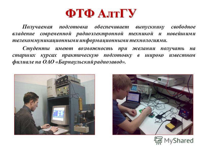 ФТФ АлтГУ Получаемая подготовка обеспечивает выпускнику свободное владение современной радиоэлектронной техникой и новейшими телекоммуникационными информационными технологиями. Студенты имеют возможность при желании получать на старших курсах практич