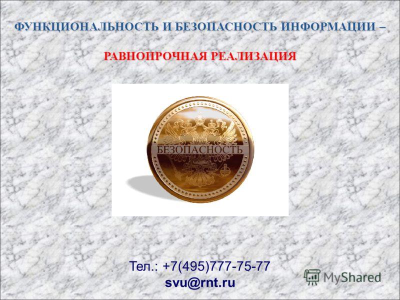 ФУНКЦИОНАЛЬНОСТЬ И БЕЗОПАСНОСТЬ ИНФОРМАЦИИ – РАВНОПРОЧНАЯ РЕАЛИЗАЦИЯ Тел.: +7(495)777-75-77 svu@rnt.ru