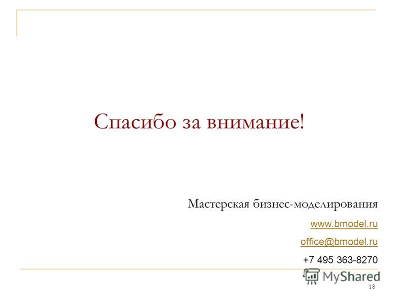 18 Спасибо за внимание! Мастерская бизнес-моделирования www.bmodel.ru office@bmodel.ru +7 495 363-8270