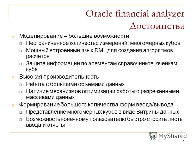 5 Oracle financial analyzer Достоинства Моделирование – большие возможности: Неограниченное количество измерений, многомерных кубов Мощный встроенный язык DML для создания алгоритмов расчетов Защита информации по элементам справочников, ячейкам куба