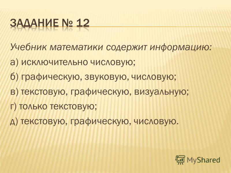 Учебник математики содержит информацию: a) исключительно числовую; б) графическую, звуковую, числовую; в) текстовую, графическую, визуальную; г) только текстовую; д) текстовую, графическую, числовую.