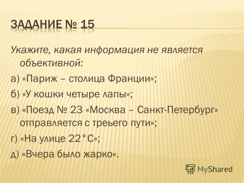 Укажите, какая информация не является объективной: а) «Париж – столица Франции»; б) «У кошки четыре лапы»; в) «Поезд 23 «Москва – Санкт-Петербург» отправляется с треьего пути»; г) «На улице 22°С»; д) «Вчера было жарко».