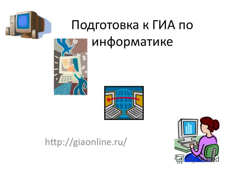 http://giaonline.ru/ Подготовка к ГИА по информатике