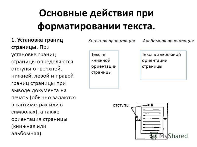 Основные действия при форматировании текста. 1. Установка границ страницы. При установке границ страницы определяются отступы от верхней, нижней, левой и правой границ страницы при выводе документа на печать (обычно задаются в сантиметрах или в симво