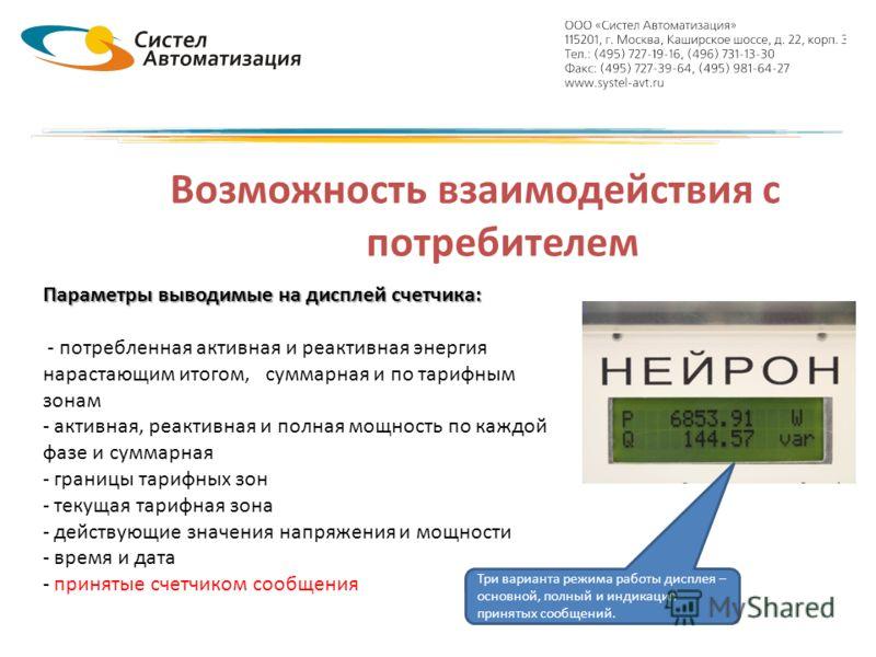 Возможность взаимодействия с потребителем Параметры выводимые на дисплей счетчика: - потребленная активная и реактивная энергия нарастающим итогом, суммарная и по тарифным зонам - активная, реактивная и полная мощность по каждой фазе и суммарная - гр