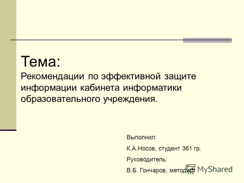Тема: Рекомендации по эффективной защите информации кабинета информатики образовательного учреждения. Выполнил: К.А.Носов, студент 361 гр. Руководитель: В.Б. Гончаров, методист