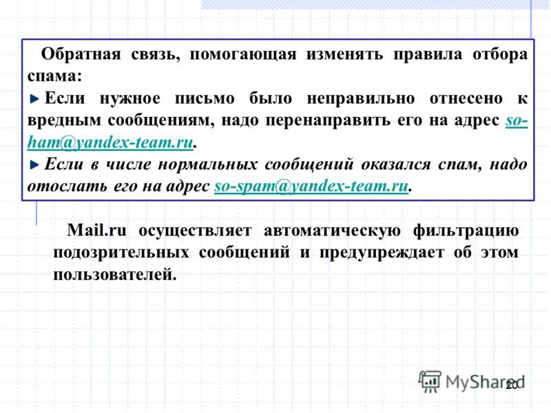 20 Обратная связь, помогающая изменять правила отбора спама: Если нужное письмо было неправильно отнесено к вредным сообщениям, надо перенаправить его на адрес so- ham@yandex-team.ru.so- ham@yandex-team.ru Если в числе нормальных сообщений оказался с